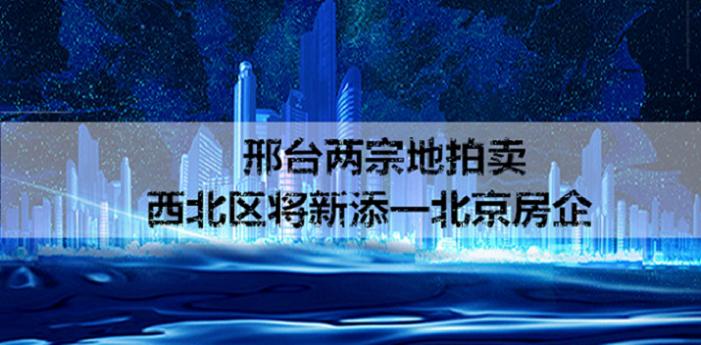邢台两宗地拍卖 西北区将新添一北京房企