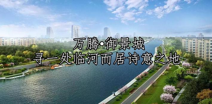 【万腾•御景城】一半生活 一半自然 寻一处临河而居诗意之地 !