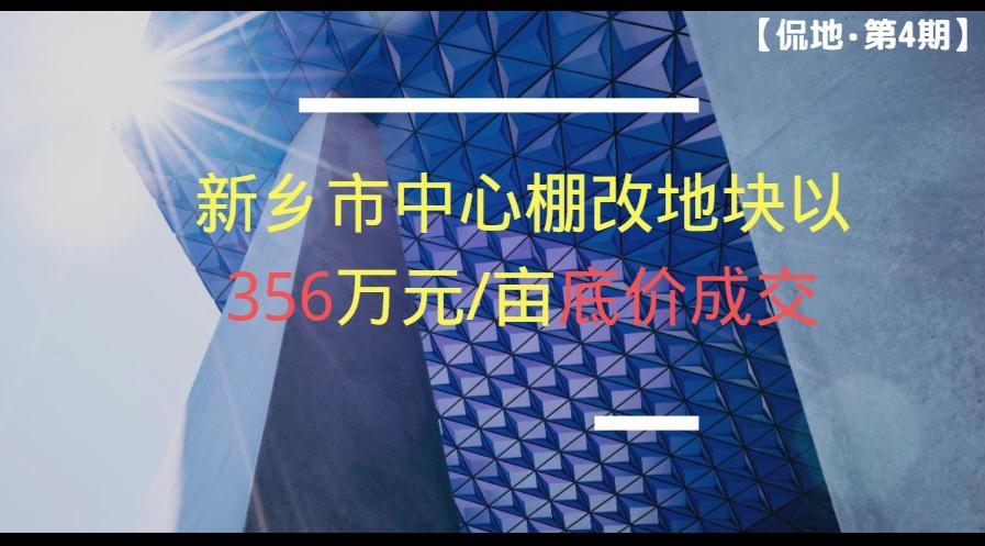 【侃地·第4期】新乡市中心棚改地块以356万元/亩底价成功出让