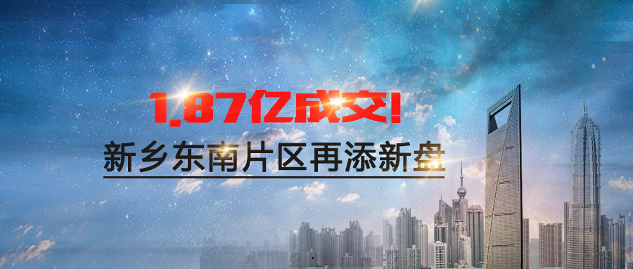 【侃地第6期】1.87亿成交!新乡东南片区再添新盘,火爆继续!